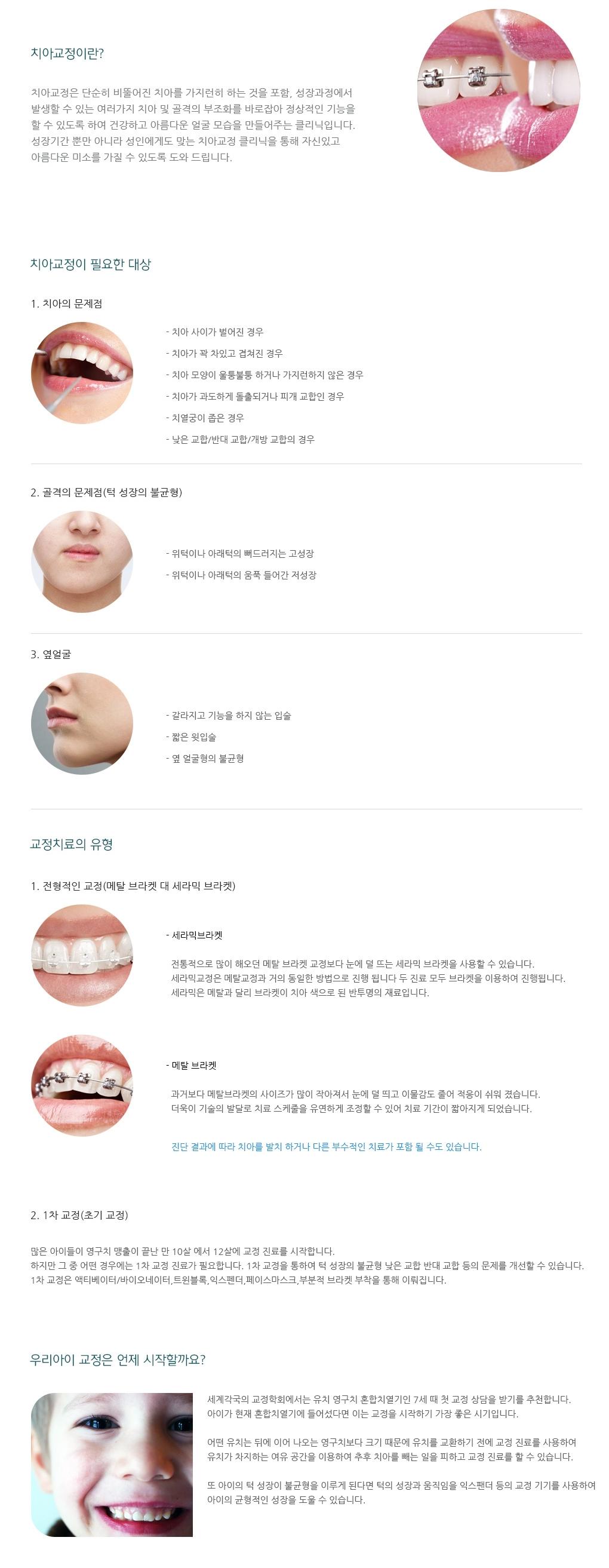 치아교정이란? - 치아교정은 단순히 삐뚤어진 치아를 가지런히 하는 것을 포함, 성장과정에서 발생할 수 있는 여러 가지 치아 및 골격의 부조화를 바로잡아 정상적인 기능을 할 수 있도록 하여 건강하고 아름다운 얼굴 모습을 만들어주는 클리닉입니다.성장기간 뿐만 아니라 성인에게도 맞는 치아교정 클리닉을 통해 자신있고 아름다운 미소를 가질 수 있도록 도와 드립니다. 교정치료의 유형 - 1.전형적인 교정(메탈 브라켓 대 세라믹 브라켓) 2.1차 교정(초기교정)